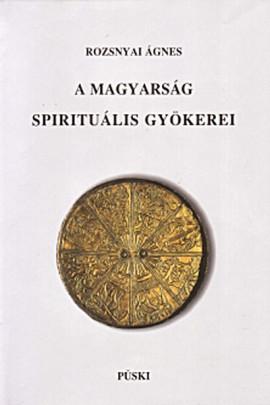 Rozsnyai Ágnes: A magyarság spirituális gyökerei