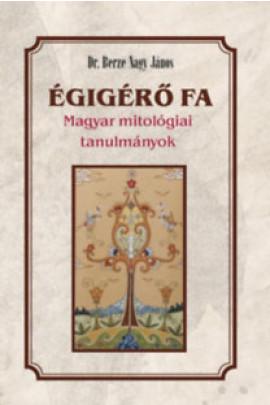 Berze Nagy János: Égigérõ fa. Magyar mitológiai tanulmányok