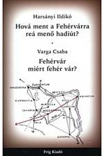 Hová ment a Fehérvárra reá menő hadiút?/Fehérvár miért fehér vár?