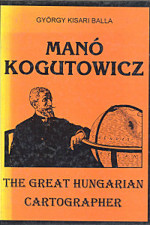 Manó Kogutowicz. The Great Hungarioan Cartographer