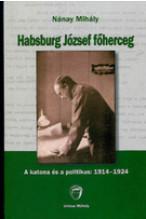 Nánay Mihály: Habsburg József főherceg. A katona és a politikus: 1914-1924