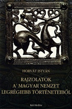 Rajzolatok a' magyar nemzet legrégiebb történeteiből